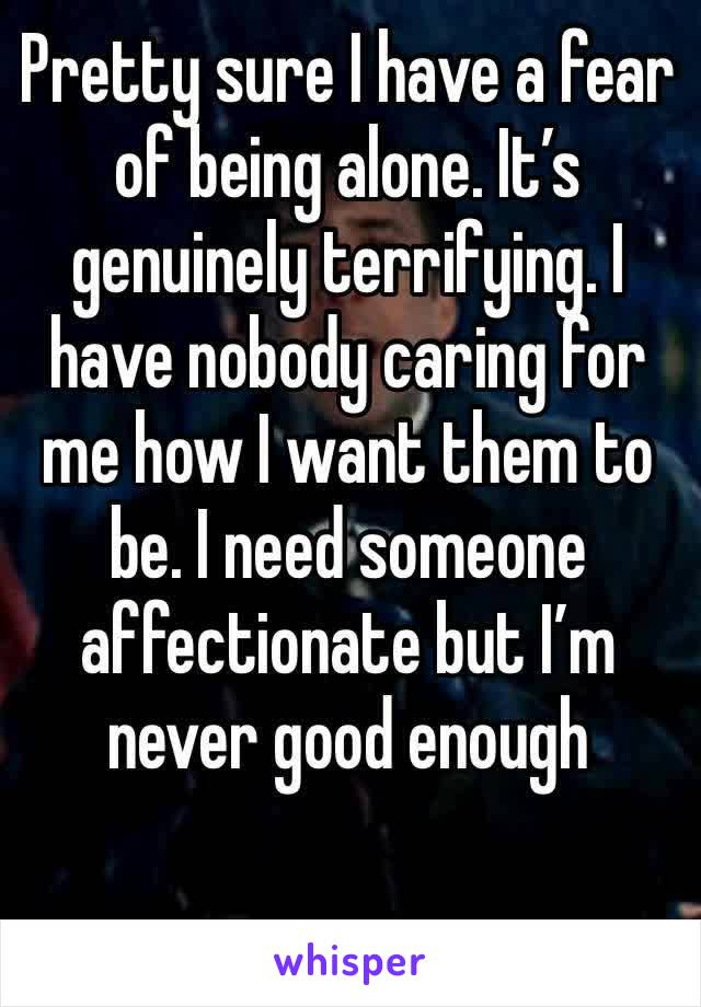 Pretty sure I have a fear of being alone. It's genuinely terrifying. I have nobody caring for me how I want them to be. I need someone affectionate but I'm never good enough
