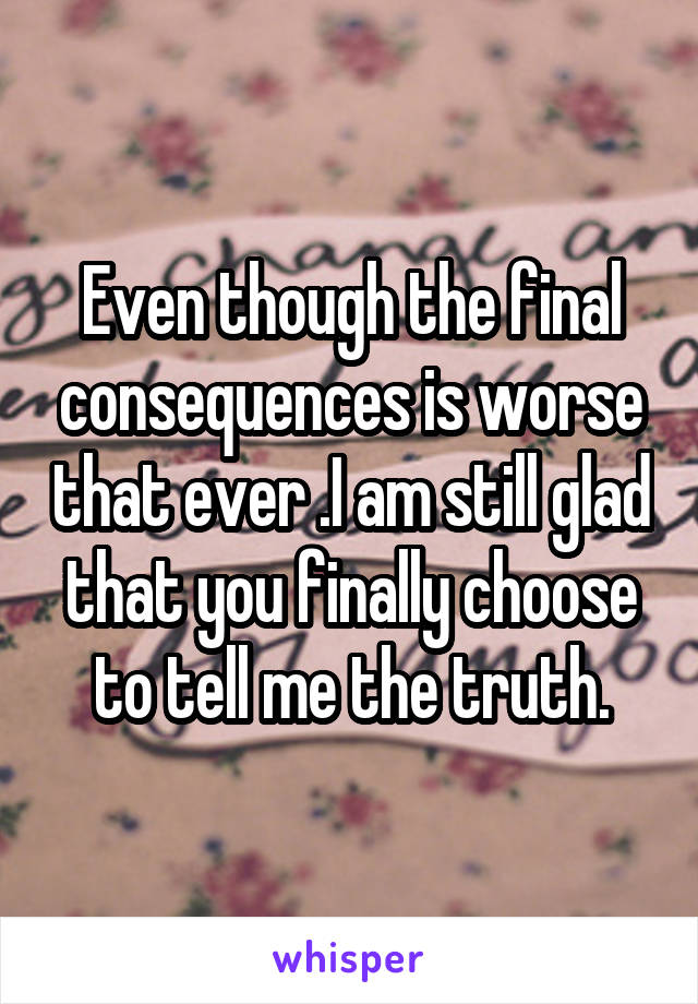Even though the final consequences is worse that ever .I am still glad that you finally choose to tell me the truth.