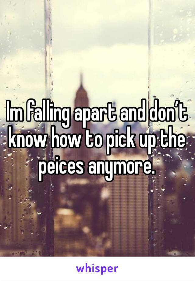 Im falling apart and don't know how to pick up the peices anymore.