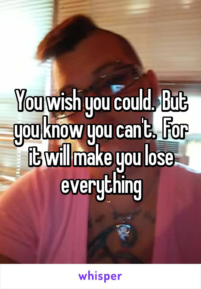 You wish you could.  But you know you can't.  For it will make you lose everything