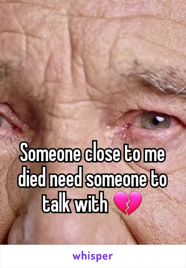Someone close to me died need someone to talk with 💔