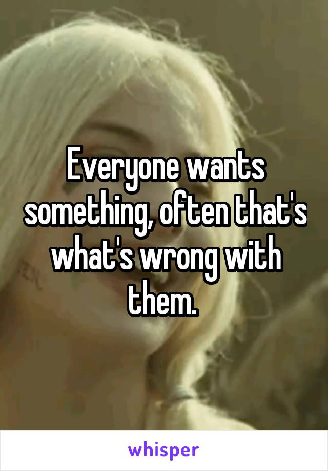 Everyone wants something, often that's what's wrong with them.