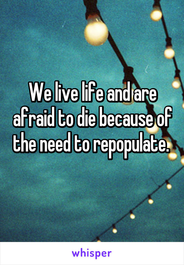 We live life and are afraid to die because of the need to repopulate.