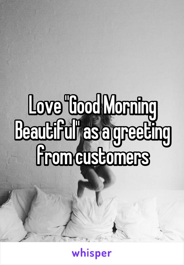 """Love """"Good Morning Beautiful"""" as a greeting from customers"""