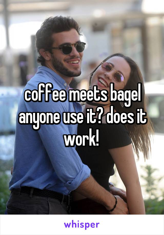 coffee meets bagel anyone use it? does it work!