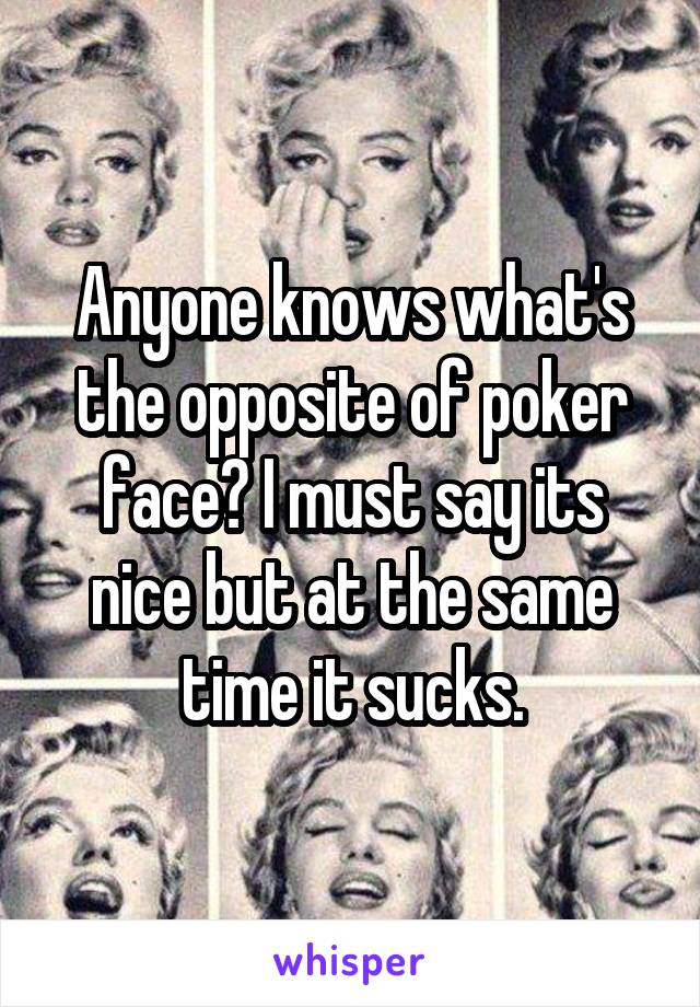 Anyone knows what's the opposite of poker face? I must say its nice but at the same time it sucks.