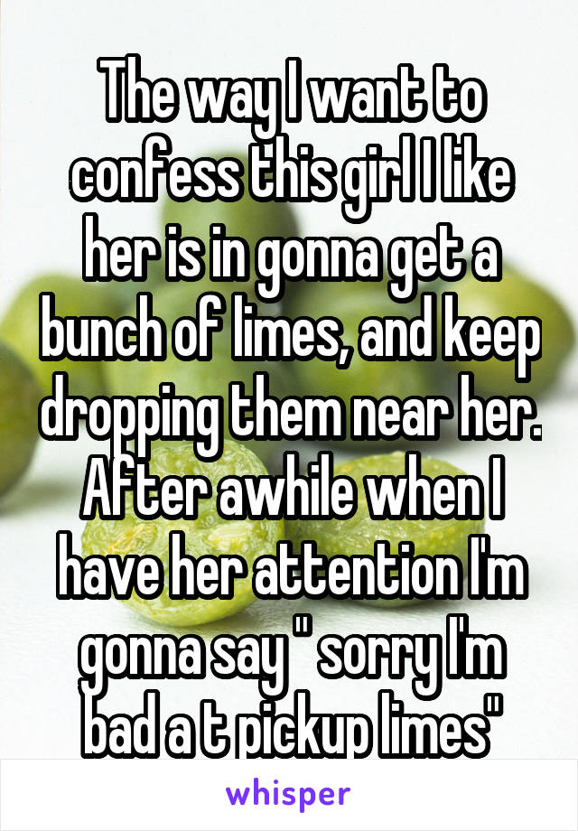 "The way I want to confess this girl I like her is in gonna get a bunch of limes, and keep dropping them near her. After awhile when I have her attention I'm gonna say "" sorry I'm bad a t pickup limes"""