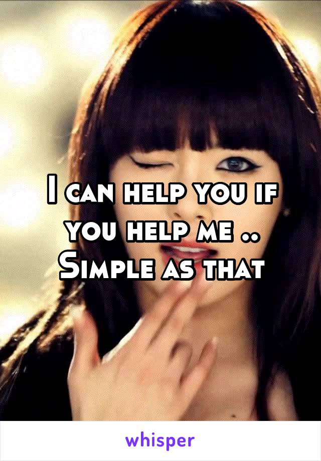 I can help you if you help me .. Simple as that
