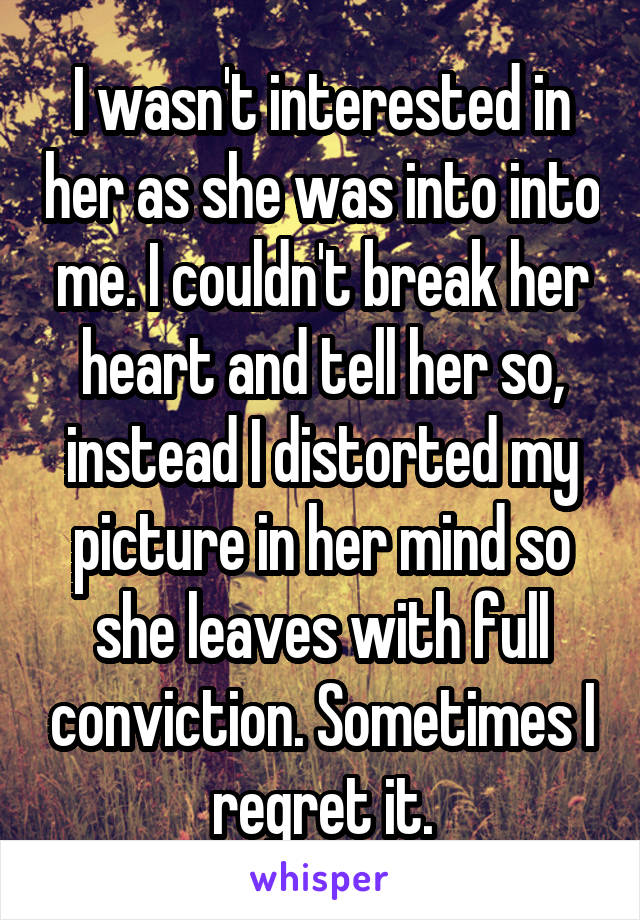 I wasn't interested in her as she was into into me. I couldn't break her heart and tell her so, instead I distorted my picture in her mind so she leaves with full conviction. Sometimes I regret it.