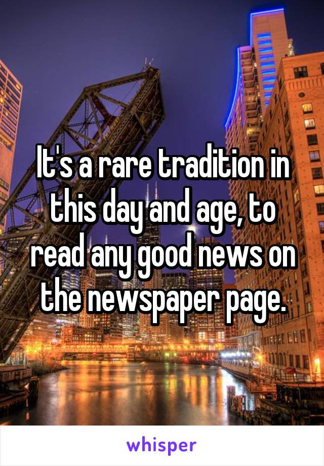 It's a rare tradition in this day and age, to read any good news on the newspaper page.