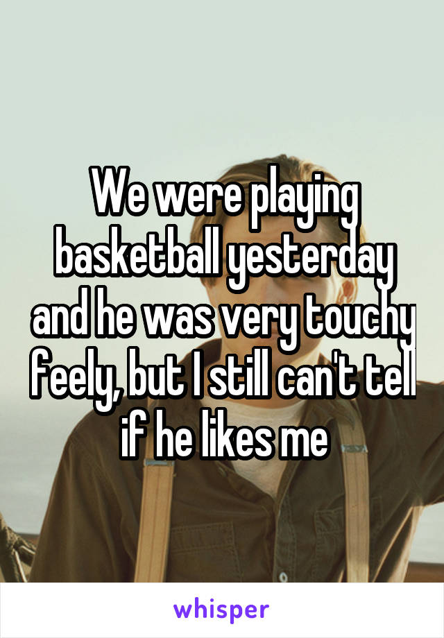 We were playing basketball yesterday and he was very touchy feely, but I still can't tell if he likes me