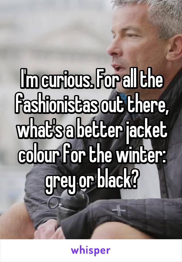 I'm curious. For all the fashionistas out there, what's a better jacket colour for the winter: grey or black?