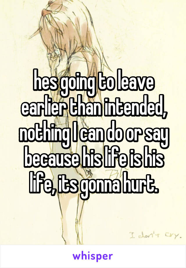hes going to leave earlier than intended, nothing I can do or say because his life is his life, its gonna hurt.