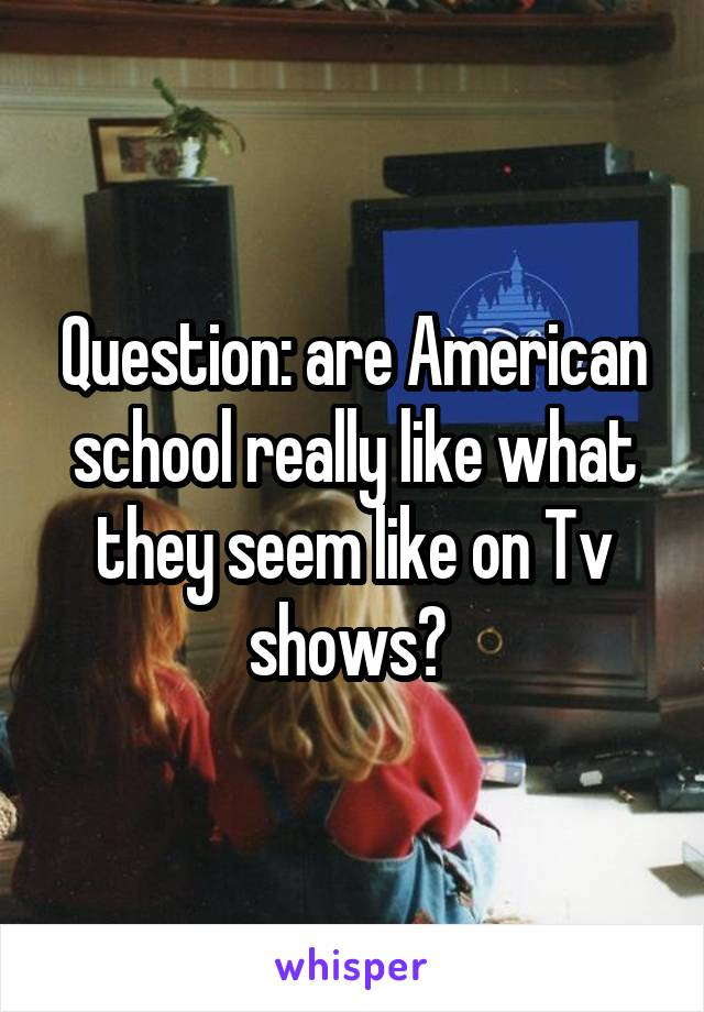 Question: are American school really like what they seem like on Tv shows?