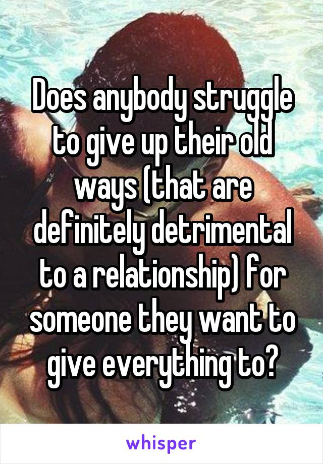 Does anybody struggle to give up their old ways (that are definitely detrimental to a relationship) for someone they want to give everything to?