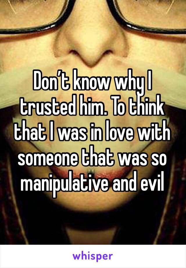 Don't know why I trusted him. To think that I was in love with someone that was so manipulative and evil