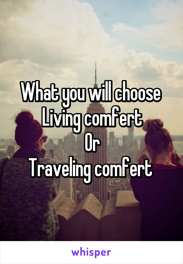 What you will choose  Living comfert Or Traveling comfert