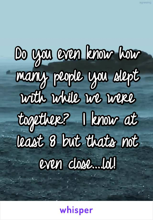 Do you even know how many people you slept with while we were together?  I know at least 8 but thats not even close....lol!