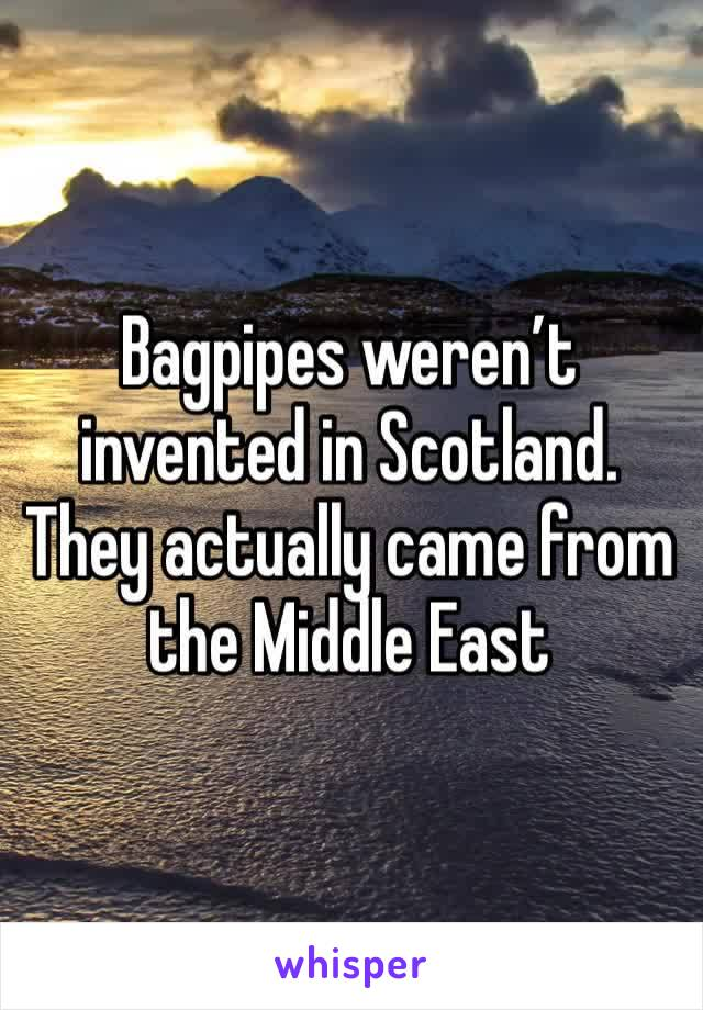 Bagpipes weren't invented in Scotland. They actually came from the Middle East