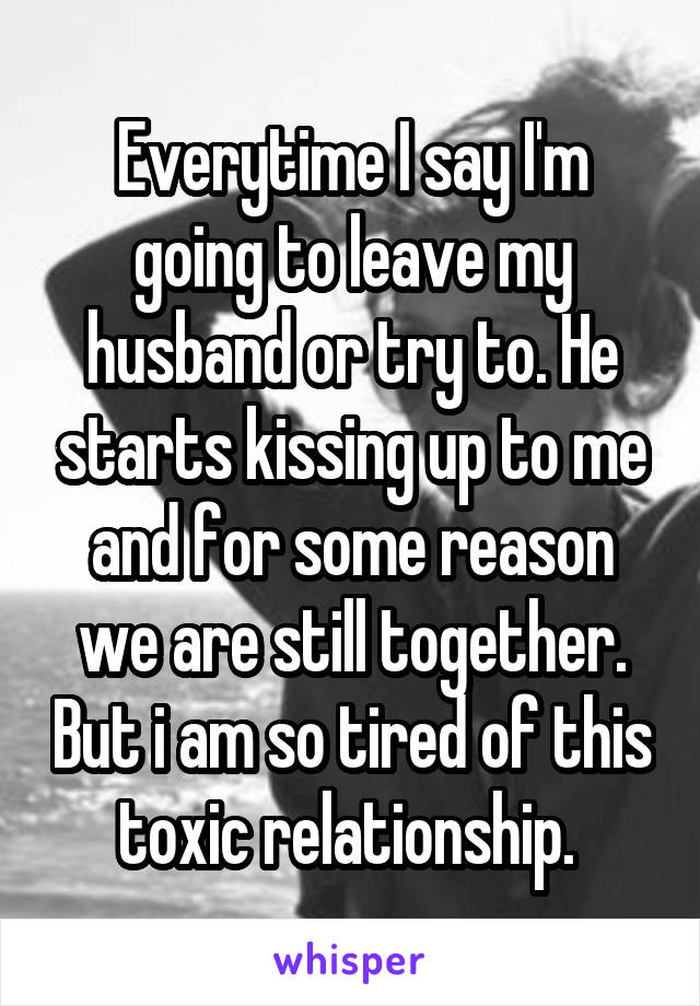 Everytime I say I'm going to leave my husband or try to. He starts kissing up to me and for some reason we are still together. But i am so tired of this toxic relationship.