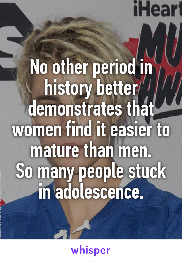 No other period in history better demonstrates that women find it easier to mature than men. So many people stuck in adolescence.