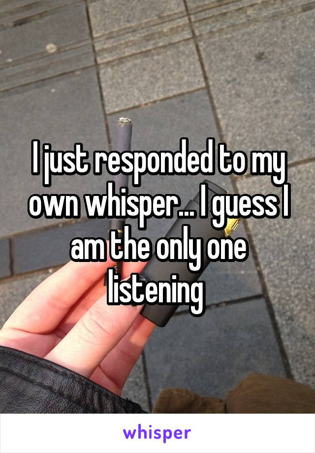 I just responded to my own whisper... I guess I am the only one listening