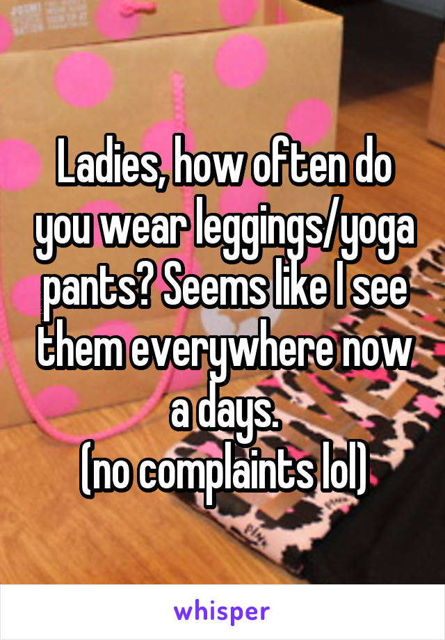 Ladies, how often do you wear leggings/yoga pants? Seems like I see them everywhere now a days. (no complaints lol)