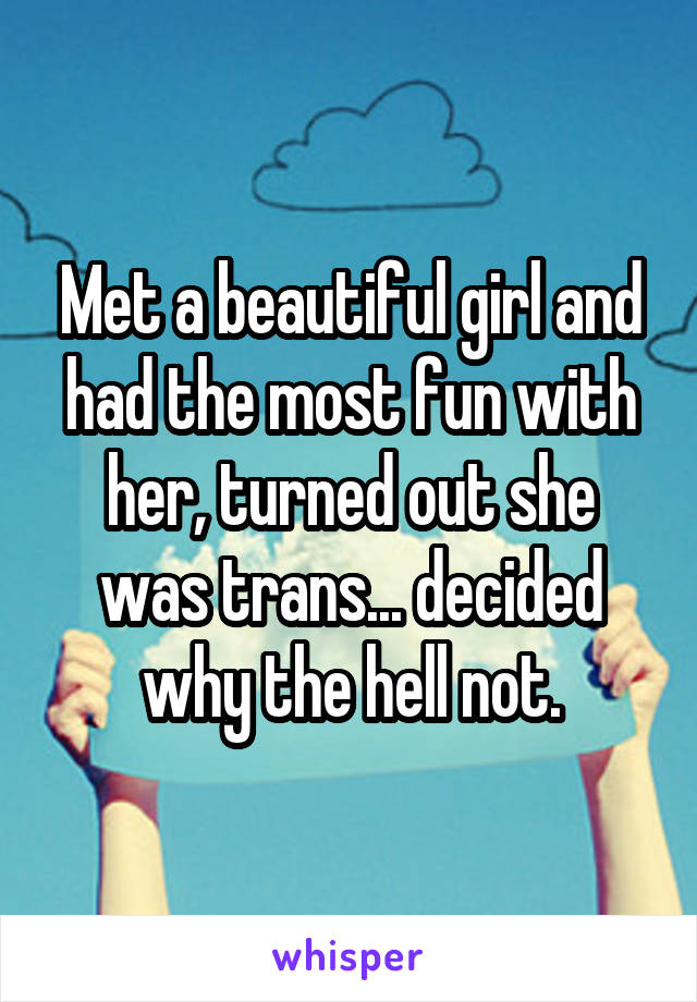 Met a beautiful girl and had the most fun with her, turned out she was trans... decided why the hell not.