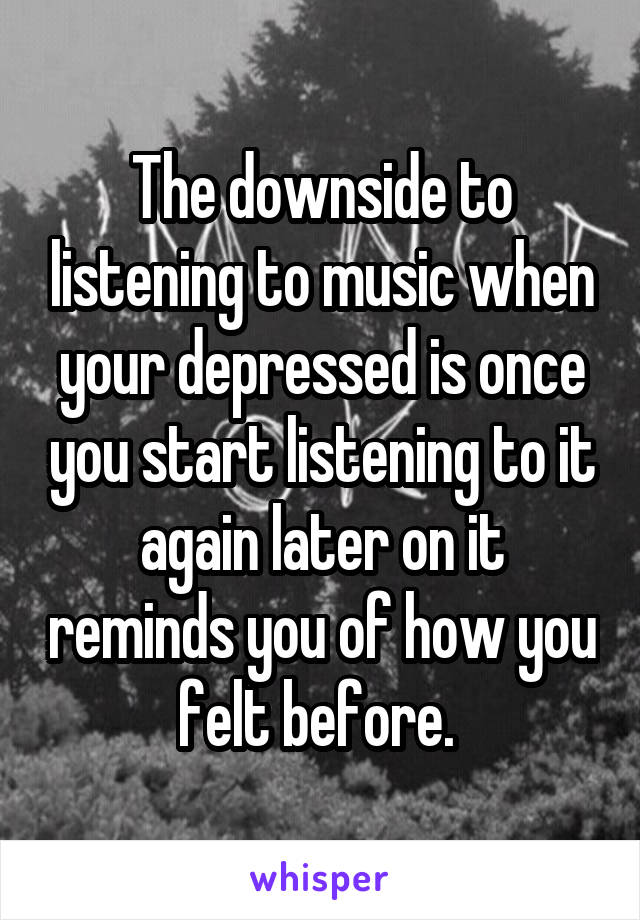 The downside to listening to music when your depressed is once you start listening to it again later on it reminds you of how you felt before.