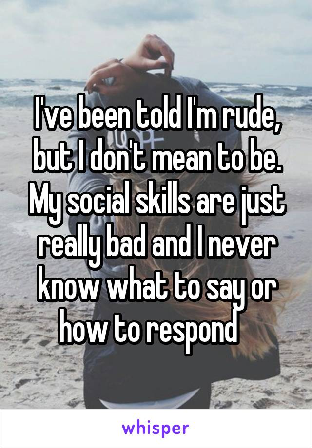 I've been told I'm rude, but I don't mean to be. My social skills are just really bad and I never know what to say or how to respond