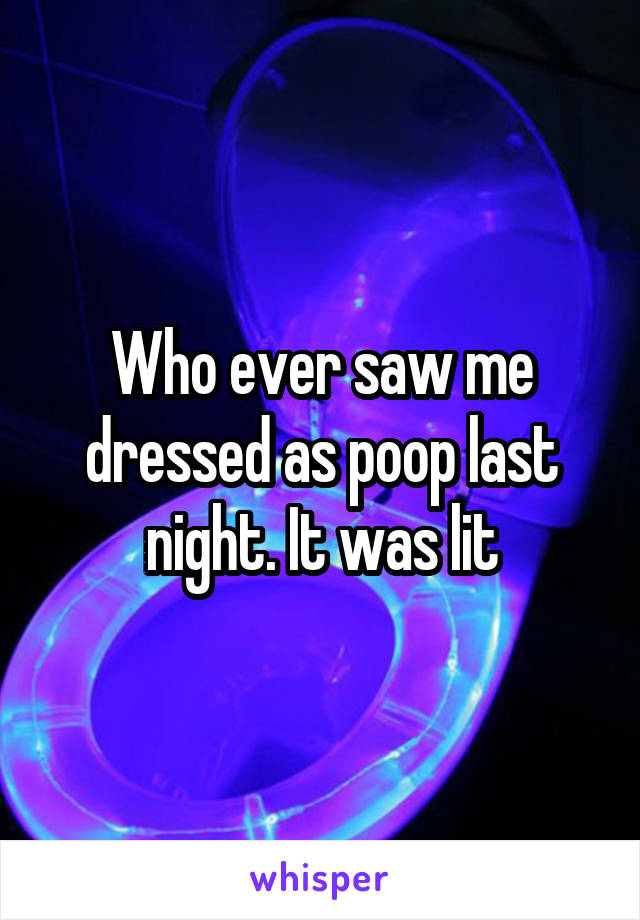 Who ever saw me dressed as poop last night. It was lit