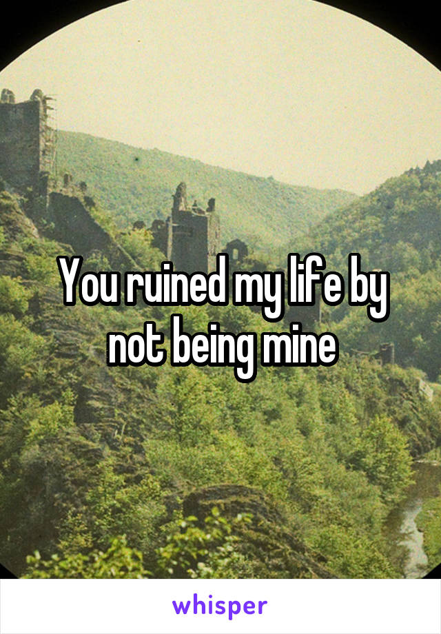 You ruined my life by not being mine