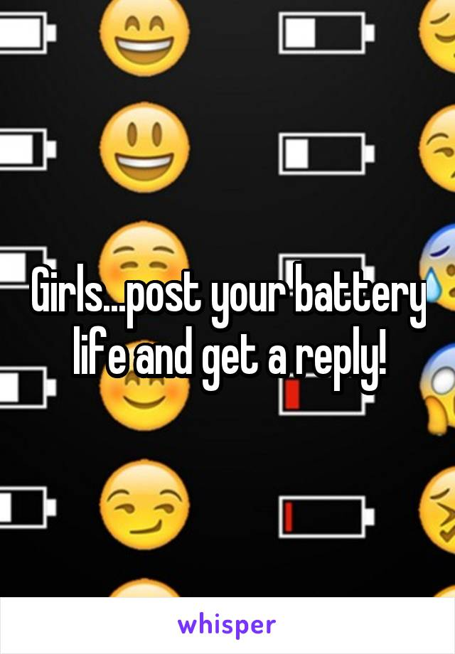 Girls...post your battery life and get a reply!