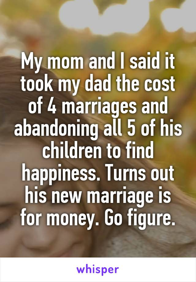 My mom and I said it took my dad the cost of 4 marriages and abandoning all 5 of his children to find happiness. Turns out his new marriage is for money. Go figure.