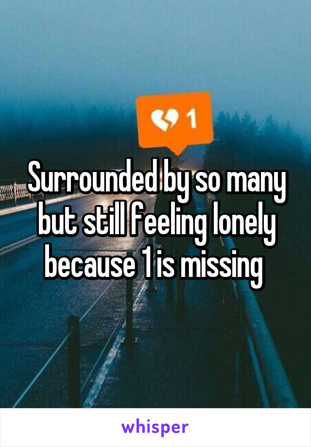 Surrounded by so many but still feeling lonely because 1 is missing