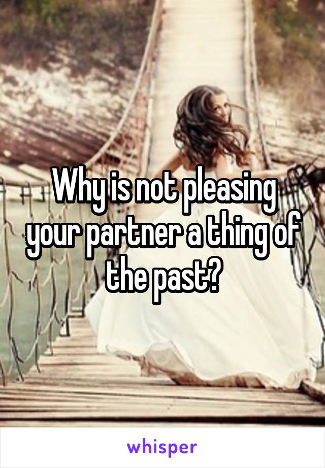 Why is not pleasing your partner a thing of the past?
