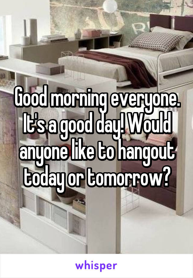 Good morning everyone. It's a good day! Would anyone like to hangout today or tomorrow?