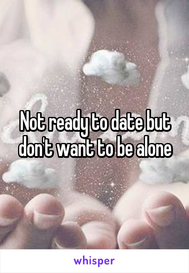 Not ready to date but don't want to be alone