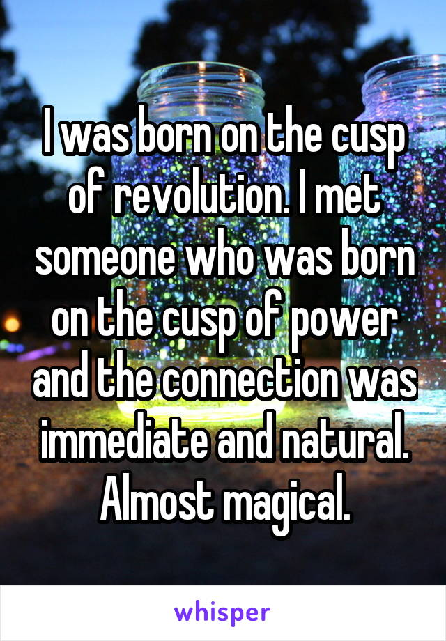 I was born on the cusp of revolution. I met someone who was born on the cusp of power and the connection was immediate and natural. Almost magical.