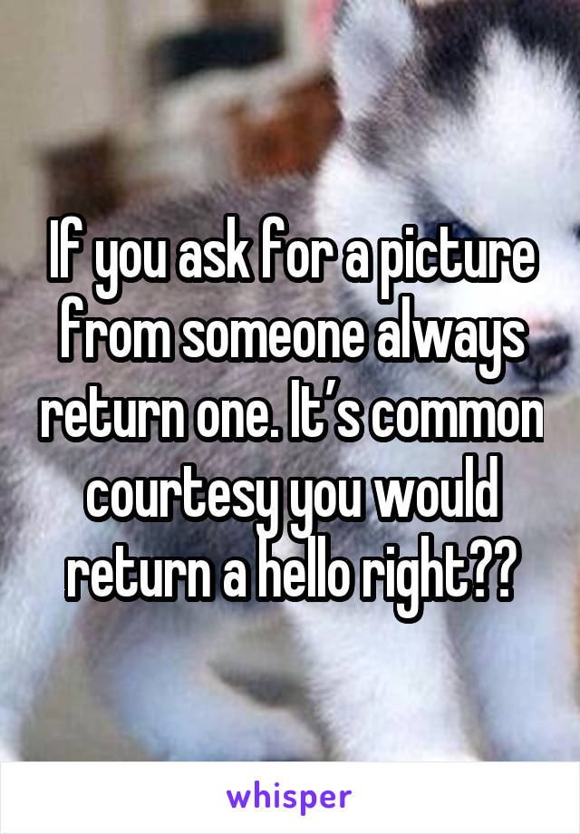 If you ask for a picture from someone always return one. It's common courtesy you would return a hello right??
