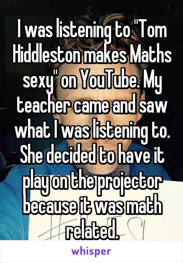 """I was listening to """"Tom Hiddleston makes Maths sexy"""" on YouTube. My teacher came and saw what I was listening to. She decided to have it play on the projector because it was math related."""