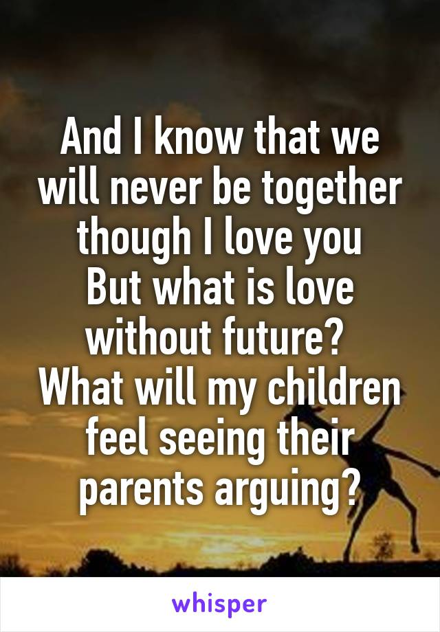 And I know that we will never be together though I love you But what is love without future?  What will my children feel seeing their parents arguing?