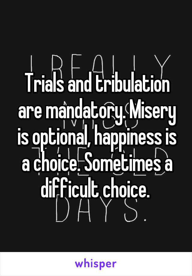 Trials and tribulation are mandatory. Misery is optional, happiness is a choice. Sometimes a difficult choice.