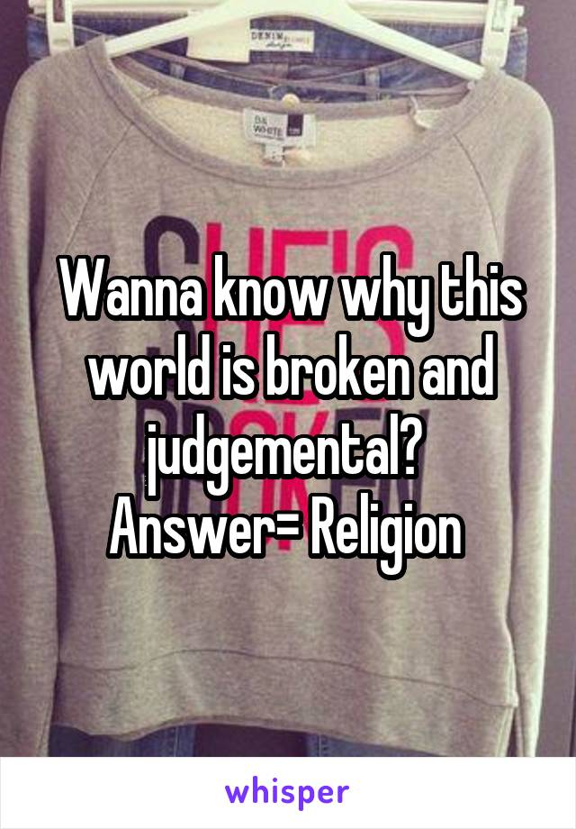 Wanna know why this world is broken and judgemental?  Answer= Religion