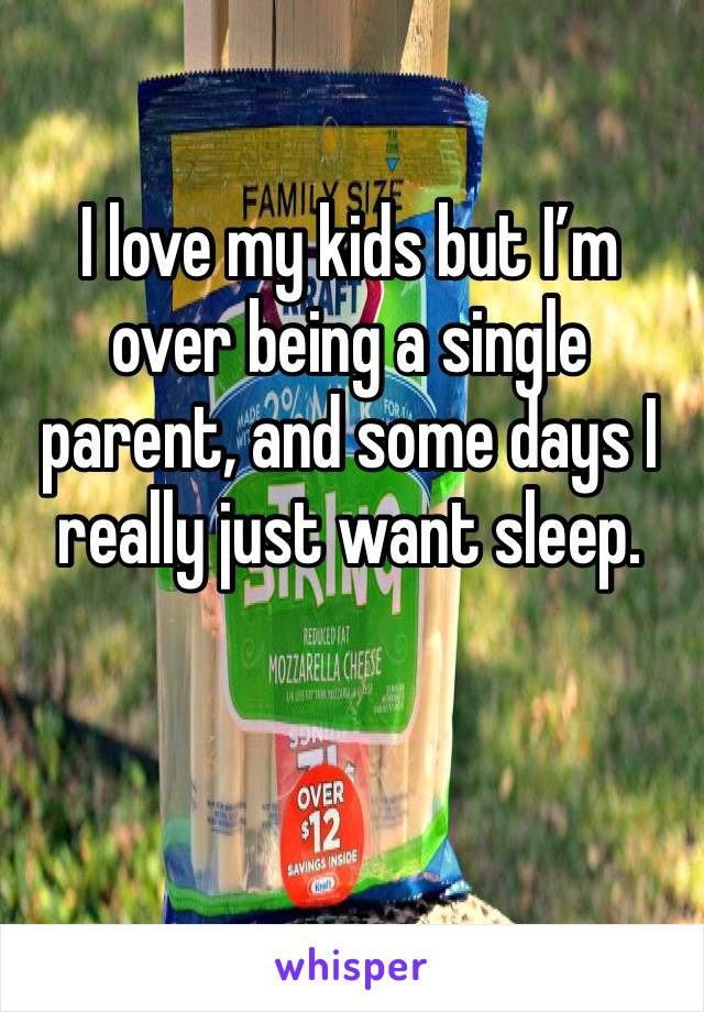 I love my kids but I'm over being a single parent, and some days I really just want sleep.