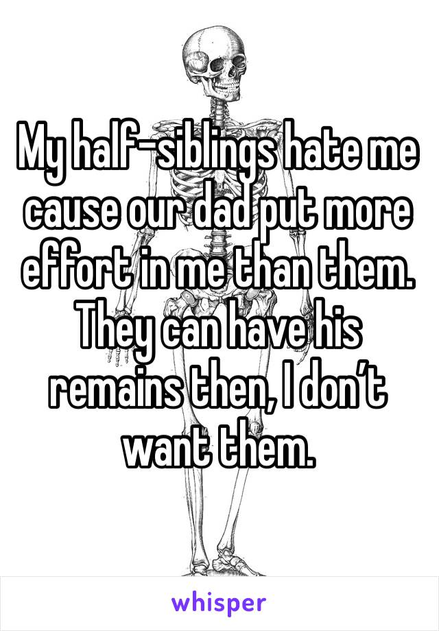 My half-siblings hate me cause our dad put more effort in me than them. They can have his remains then, I don't want them.