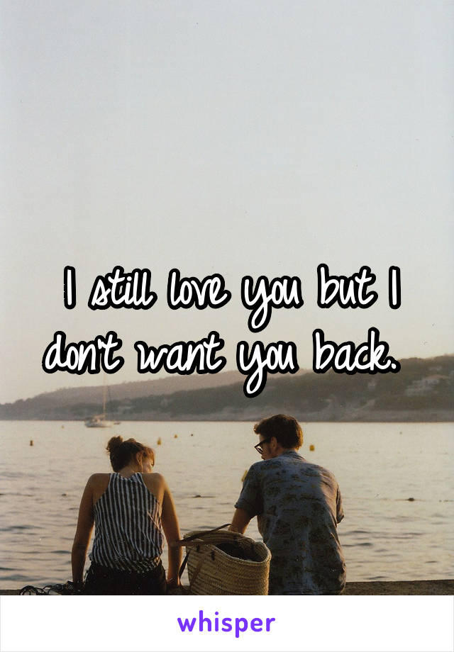 I still love you but I don't want you back.