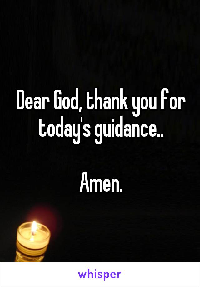 Dear God, thank you for today's guidance..  Amen.