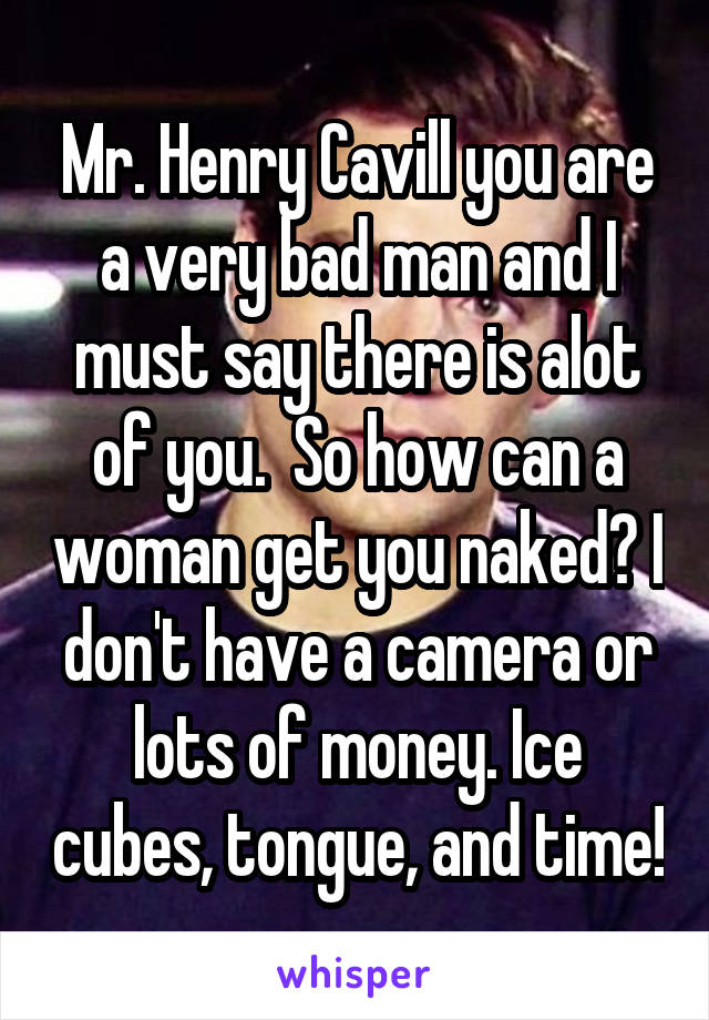 Mr. Henry Cavill you are a very bad man and I must say there is alot of you.  So how can a woman get you naked? I don't have a camera or lots of money. Ice cubes, tongue, and time!