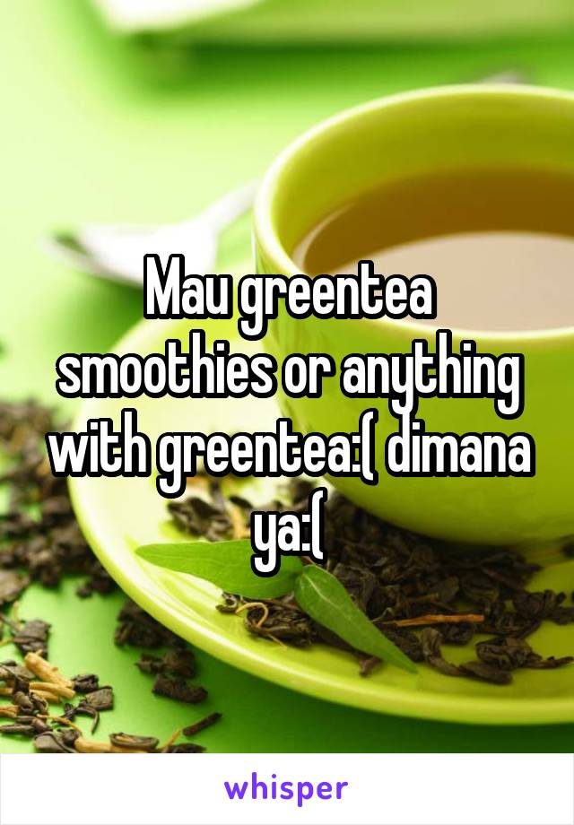 Mau greentea smoothies or anything with greentea:( dimana ya:(